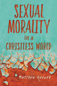 Sexual Morality in a Christless World (ebook edition)