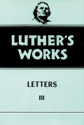 Luther's Works, Volume 50 (Letters III)