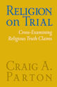 Religion on Trial: Cross-Examining Religious Truth Claims (Second Edition)