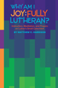 Why Am I Joyfully Lutheran? Instruction, Meditation, and Prayers on Luther's Small Catechism