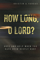 How Long, O Lord? Hope and Help When You Have Been Deeply Hurt