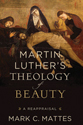 Martin Luther's Theology of Beauty: A Reappraisal